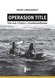 """""""Operasjon Title - tokt mot «Tirpitz» i Trondheimsfjorden"""" av Frode Lindgjerdet"""