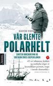 """""""Vår glemte polarhelt - Carsten Borchgrevink og Southern Cross-ekspedisjonen 1898-1900"""" av David Vogt"""
