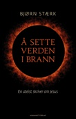 """""""Å sette verden i brann - en ateist skriver om Jesus"""" av Bjørn Stærk"""