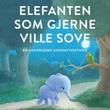 """""""Elefanten som gjerne ville sove en annerledes godnatthistorie"""" av Carl-Johan Forssén Ehrlin"""