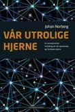 """""""Vår utrolige hjerne en nervepirrende fortelling om vår dynamiske og formbare hjerne"""" av Johan Norberg"""