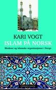 """""""Islam på norsk - moskeer og islamske organisasjoner i Norge"""" av Kari Vogt"""