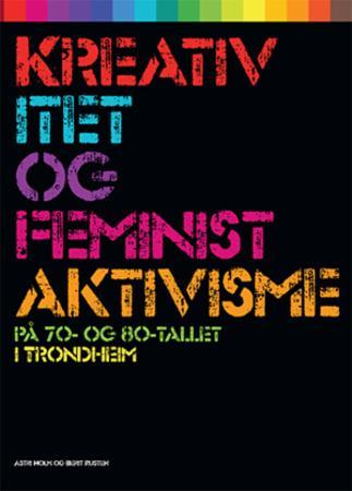 """""""Kreativitet og feministaktivisme - på 70- og 80-tallet i Trondheim"""" av Astri Holm"""