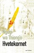 """""""Hvetekornet - en roman fra Kenya"""" av Ngugi wa Thiong'o"""