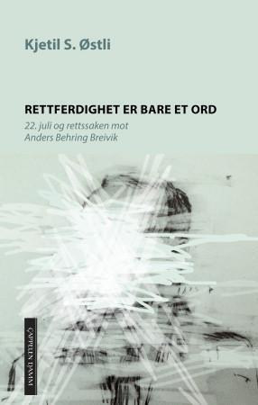 """""""Rettferdighet er bare et ord - 22. juli og rettssaken mot Anders Behring Breivik"""" av Kjetil Stensvik Østli"""