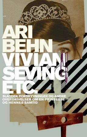 """""""Vivian Seving etc. - sladder, forskyvninger og andre overdrivelser om en prinsesse og hennes samtid"""" av Ari Behn"""