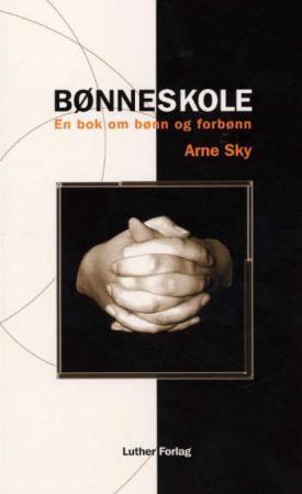 """""""Bønneskole - en bok om bønn og forbønn"""" av Arne J.M. Sky"""