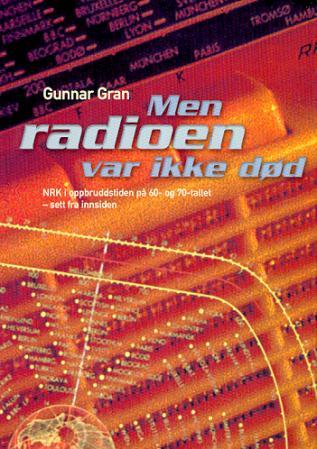 """""""Men radioen var ikke død - NRK i oppbruddstiden på 60-tallet og 70-tallet - sett fra innsiden"""" av Gunnar Gran"""
