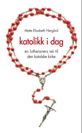 """""""Katolikk i dag - en lutheraners vei til Den katolske kirke"""" av Mette Elisabeth Nergård"""
