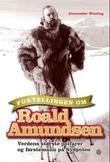 """""""Fortellingen om Roald Amundsen - verdens største polfarer og førstemann på Sydpolen"""" av Alexander Wisting"""