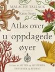 """""""Atlas over u-oppdagede øyer - et hav av myter og mysterier, fantasier og bedrag"""" av Malachy Tallack"""
