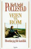 """""""Veien til Rom - hvordan jeg ble katolikk"""" av Kjell Arild Pollestad"""