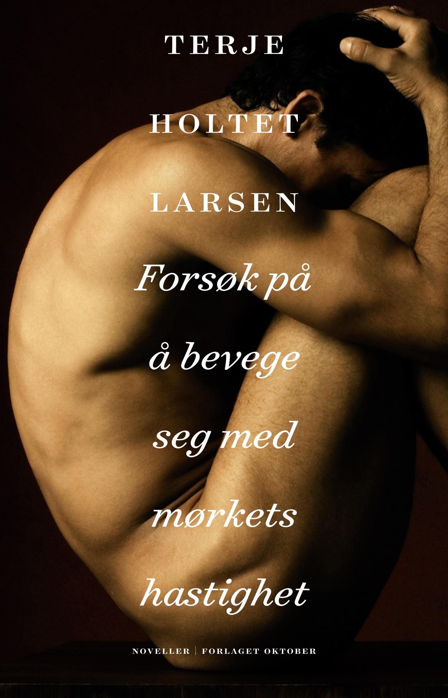 """""""Forsøk på å bevege seg med mørkets hastighet - noveller"""" av Terje Holtet Larsen"""