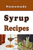 """Homemade Syrup Recipes - Simple Syrup, Maple Syrup, Chocolate Syrup and Many Other Delicious Syrup Recipes"" av Laura Sommers"