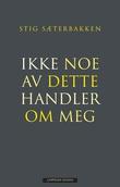 """""""Ikke noe av dette handler om meg selvbiografiske notater"""" av Stig Sæterbakken"""