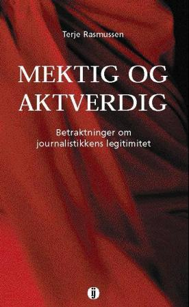 """""""Mektig og aktverdig - betraktninger om journalistikkens legitimitet"""" av Terje Rasmussen"""