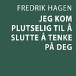 """""""Jeg kom plutselig til å slutte å tenke på deg"""" av Fredrik Hagen"""