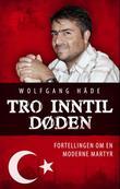 """""""Tro inntil døden - fortellingen om en moderne martyr"""" av Wolfgang Häde"""