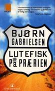 """""""Lutefisk på prærien - reiser i landet på den andre siden"""" av Bjørn Gabrielsen"""