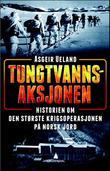 """""""Tungtvannsaksjonen - historien om den største sabotasjeoperasjonen på norsk jord"""" av Asgeir Ueland"""