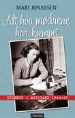 """""""Alt hva mødrene har kjempet - kvinner i motstand 1940-1945"""" av Mari Jonassen"""