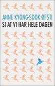 """Si at vi har hele dagen - roman"" av Anne Kyong Sook Øfsti"