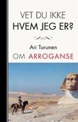 """""""Vet du ikke hvem jeg er? - om arroganse"""" av Ari Turunen"""