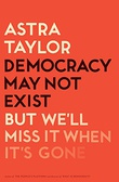 """Democracy May Not Exist, but We'll Miss It When It's Gone"" av Astra Taylor"