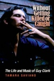 """""""Without getting killed or caught - The life and music of Guy Clark"""" av Tamara Saviano"""