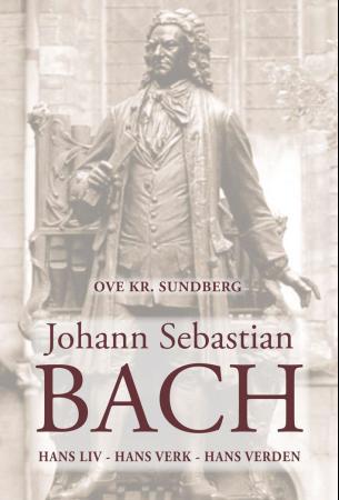 """""""Johann Sebastian Bach - hans liv, hans verk, hans verden"""" av Ove Kr. Sundberg"""