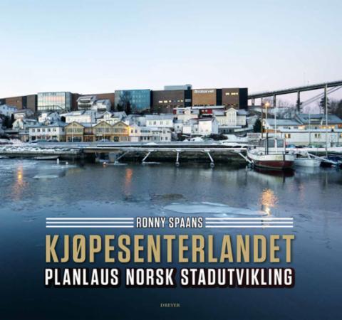 """""""Kjøpesenterlandet - planlaus norsk stadutvikling"""" av Ronny Spaans"""