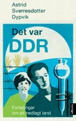 """""""Det var DDR - forteljingar om eit nedlagt land"""" av Astrid Sverresdotter Dypvik"""