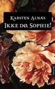 """""""Ikke dø, Sophie - roman"""" av Karsten Alnæs"""