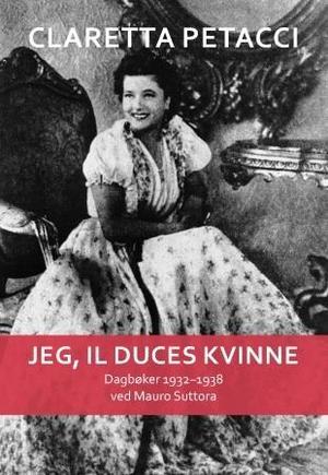 """""""Jeg, il Duces kvinne - dagbøker 1932-1938"""" av Claretta Petacci"""