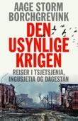"""""""Den usynlige krigen - reiser i Tsjetsjenia, Ingusjetia og Dagestan"""" av Aage Storm Borchgrevink"""