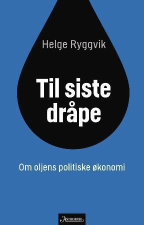 """""""Til siste dråpe - om oljens politiske økonomi"""" av Helge Ryggvik"""