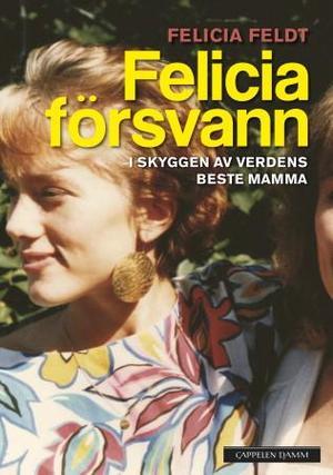 """Felicia försvann - i skyggen av verdens beste mamma"" av Felicia Feldt"