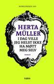 """""""I dag ville jeg helst ikke ha møtt meg selv - roman"""" av Herta Müller"""