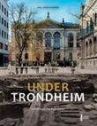"""""""Under Trondheim - fortellinger fra bygrunnen"""" av Axel Christophersen"""