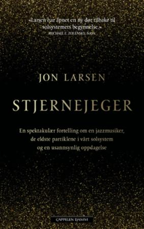 """""""Stjernejeger - en spektakulær fortelling om en jazzmusiker, de eldste partiklene i vårt solsystem og en usannsynlig oppdagelse"""" av Jon Larsen"""
