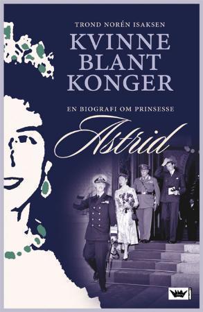 """""""Kvinne blant konger - en biografi om prinsesse Astrid"""" av Trond Norén Isaksen"""