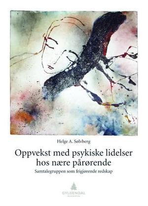 """""""Oppvekst med psykiske lidelser hos nære pårørende - samtalegruppen som frigjørende redskap"""" av Helge A. Sølvberg"""