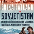 """Sovjetistan en reise gjennom Turkmenistan, Kasakhstan, Tadsjikistan, Kirgisistan og Usbekistan"" av Erika Fatland"