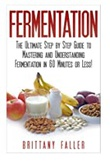 """Fermentation - The Ultimate Step by Step Guide to Mastering Fermentation and Probiotic Foods for Life (Fermentation - Fermentation for Beginners - ... foods - Fermented Vegetable - Enyzmes)"" av Brittany Faller"