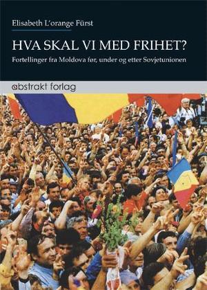 """""""Hva skal vi med frihet? - fortellinger fra Moldova før, under og etter Sovjetunionen"""" av Elisabeth L'orange Fürst"""