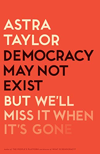 """""""Democracy May Not Exist, but We'll Miss It When It's Gone"""" av Astra Taylor"""