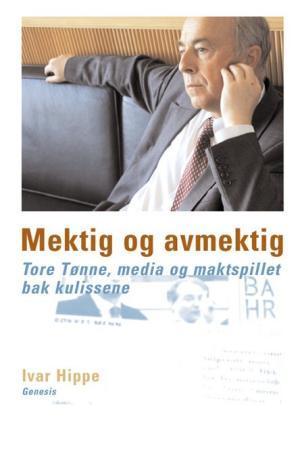 """""""Mektig og avmektig - Tore Tønne, media og maktspillet bak kulissene"""" av Ivar Hippe"""