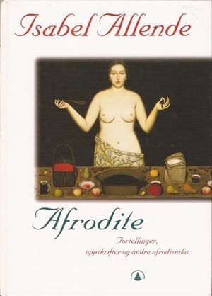 """""""Afrodite - fortellinger, oppskrifter og andre afrodisiaka"""" av Isabel Allende"""