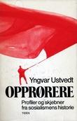 """""""Opprørere - profiler og skjebner fra sosialismens historie"""" av Yngvar Ustvedt"""