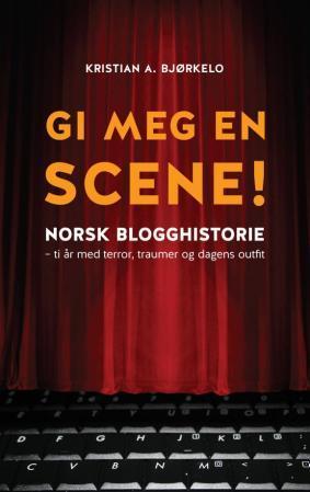 """""""Gi meg en scene! - norsk blogghistorie"""" av Kristian A. Bjørkelo"""